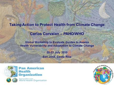 Taking Action to Protect Health from Climate Change Carlos Corvalan – PAHO/WHO Global Workshop to Evaluate Guides to Assess Health Vulnerability and Adaptation.