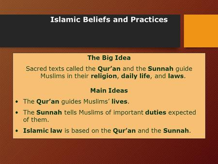 Islamic Beliefs and Practices The Big Idea Sacred texts called the Qur'an and the Sunnah guide Muslims in their religion, daily life, and laws. Main Ideas.