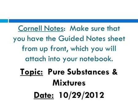 Cornell Notes: Make sure that you have the Guided Notes sheet from up front, which you will attach into your notebook. Topic: Pure Substances & Mixtures.