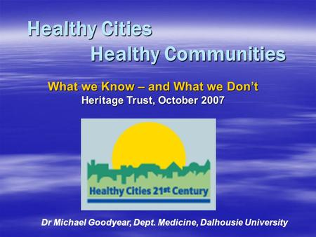 Healthy Cities Healthy Communities Dr Michael Goodyear, Dept. Medicine, Dalhousie University What we Know – and What we Don't Heritage Trust, October 2007.