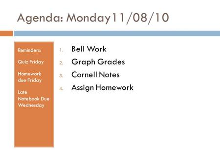 Agenda: Monday11/08/10 Reminders: Quiz Friday Homework due Friday Late Notebook Due Wednesday 1. Bell Work 2. Graph Grades 3. Cornell Notes 4. Assign Homework.