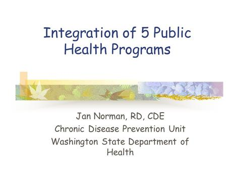 Integration of 5 Public Health Programs Jan Norman, RD, CDE Chronic Disease Prevention Unit Washington State Department of Health.