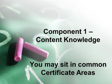 Component 1 – Content Knowledge You may sit in common Certificate Areas.
