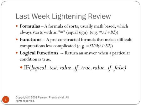 Last Week Lightening Review Copyright © 2008 Pearson Prentice Hall. All rights reserved. 1 Formulas – A formula of sorts, usually math based, which always.