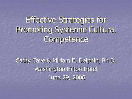 Effective Strategies for Promoting Systemic Cultural Competence Cathy Cave & Miriam E. Delphin, Ph.D. Washington Hilton Hotel June 29, 2006 June 29, 2006.