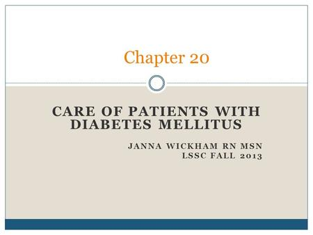 CARE OF PATIENTS WITH DIABETES MELLITUS JANNA WICKHAM RN MSN LSSC FALL 2013 Chapter 20.