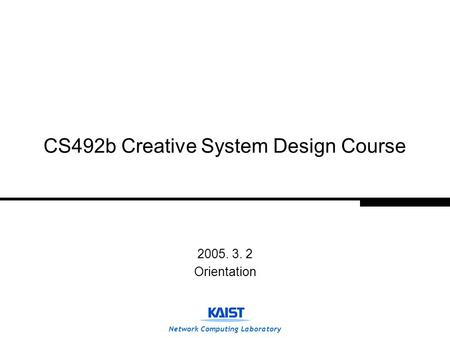 Network Computing Laboratory CS492b Creative System Design Course 2005. 3. 2 Orientation.