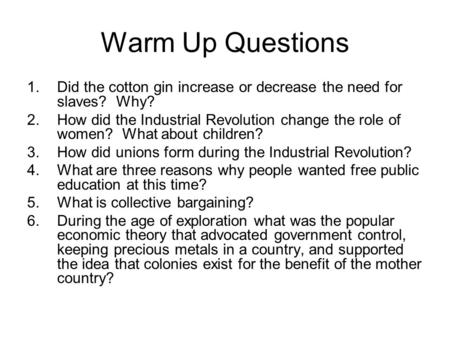 Warm Up Questions 1.Did the cotton gin increase or decrease the need for slaves? Why? 2.How did the Industrial Revolution change the role of women? What.