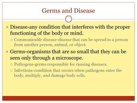 Germs and Disease Disease-any condition that interferes with the proper functioning of the body or mind. Communicable disease-disease that can be spread.