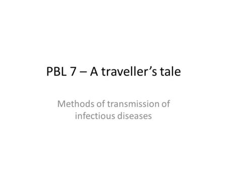 PBL 7 – A traveller's tale Methods of transmission of infectious diseases.