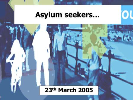 Asylum seekers… 23 th March 2005. They are people who have left their own country claiming persecution and are seeking a place of safety. They may be.