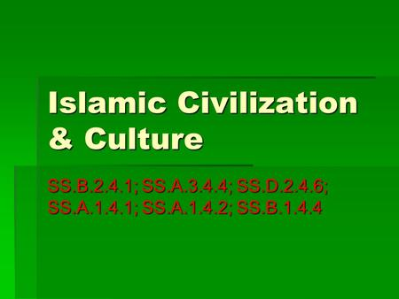 Islamic Civilization & Culture SS.B.2.4.1; SS.A.3.4.4; SS.D.2.4.6; SS.A.1.4.1; SS.A.1.4.2; SS.B.1.4.4.