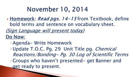  Homework: Read pgs. 14-15 from Textbook, define bold terms and sentence on vocabulary sheet. (Sign Language will present today) Do Now: ◦ Agenda- Write.