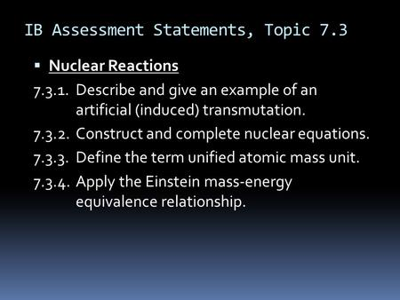 IB Assessment Statements, Topic 7.3  Nuclear Reactions 7.3.1.Describe and give an example of an artificial (induced) transmutation. 7.3.2.Construct and.