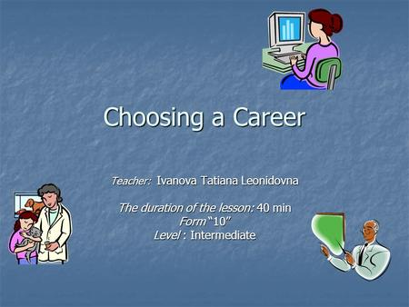 "Choosing a Career Teacher: Ivanova Tatiana Leonidovna The duration of the lesson: 40 min Form ""10"" Level : Intermediate."