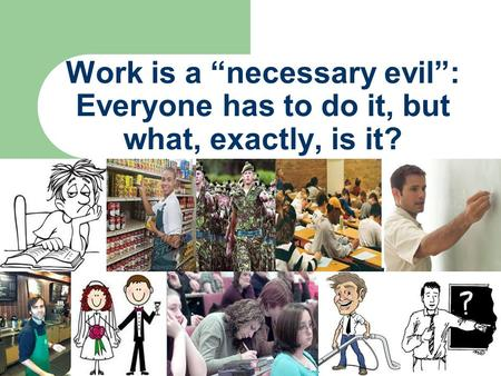 "Work is a ""necessary evil"": Everyone has to do it, but what, exactly, is it?"