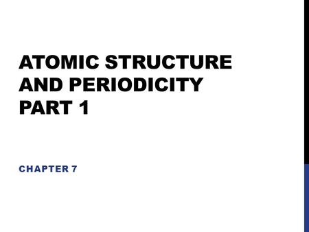 ATOMIC STRUCTURE AND PERIODICITY PART 1 CHAPTER 7.