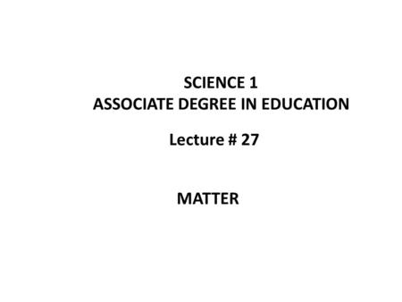Lecture # 27 SCIENCE 1 ASSOCIATE DEGREE IN EDUCATION MATTER.