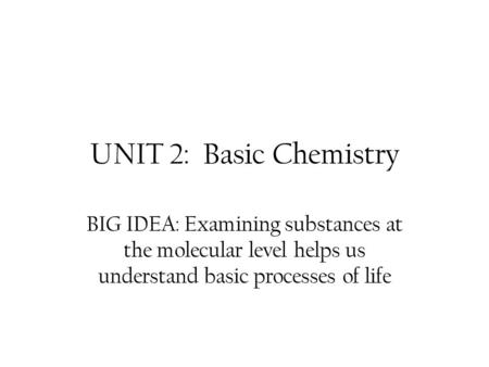 UNIT 2: Basic Chemistry BIG IDEA: Examining substances at the molecular level helps us understand basic processes of life.