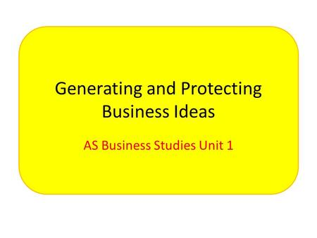 Generating and Protecting Business Ideas AS Business Studies Unit 1.