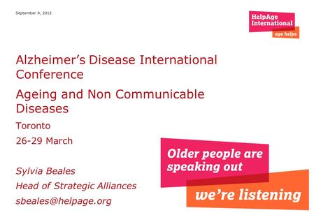 September 9, 2015 Alzheimer's Disease International Conference Ageing and Non Communicable Diseases Toronto 26-29 March Sylvia Beales Head of Strategic.