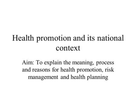 Health promotion and its national context Aim: To explain the meaning, process and reasons for health promotion, risk management and health planning.