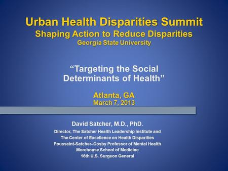 """Targeting the Social Determinants of Health"" Atlanta, GA March 7, 2013 David Satcher, M.D., PhD. Director, The Satcher Health Leadership Institute and."