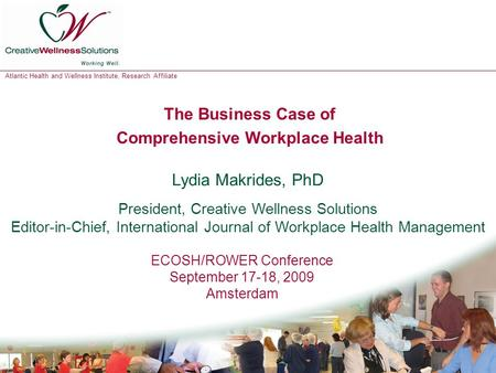 Atlantic Health and Wellness Institute, Research Affiliate 1 The Business Case of Comprehensive Workplace Health Lydia Makrides, PhD President, Creative.