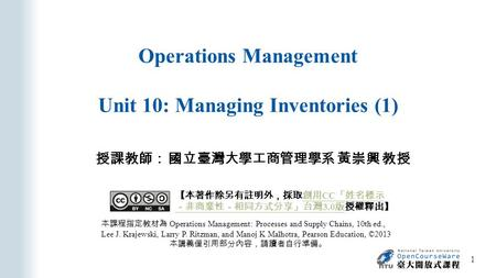 Operations Management Unit 10: Managing Inventories (1) 授課教師: 國立臺灣大學工商管理學系 黃崇興 教授 本課程指定教材為 Operations Management: Processes and Supply Chains, 10th ed.,