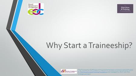 Why Start a Traineeship? 'The Traineeship Staff Support Programme has been commissioned and funded by The Education and Training Foundation and managed.
