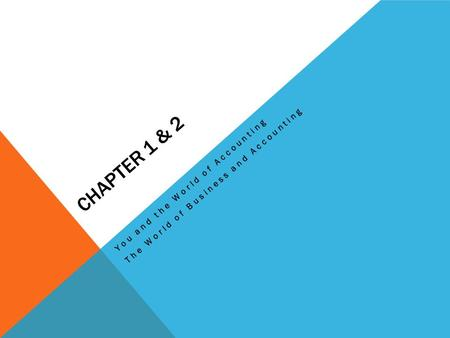 CHAPTER 1 & 2 You and the World of Accounting The World of Business and Accounting.