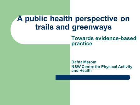 A public health perspective on trails and greenways Towards evidence-based practice Dafna Merom NSW Centre for Physical Activity and Health.