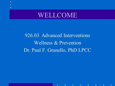 WELLCOME 926.03 Advanced Interventions Wellness & Prevention Dr. Paul F. Granello, PhD LPCC.