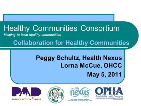 Healthy Communities Consortium Helping to build healthy communities Peggy Schultz, Health Nexus Lorna McCue, OHCC May 5, 2011 Collaboration for Healthy.