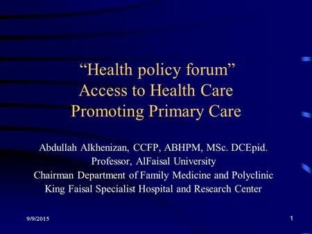 "9/9/2015 1 ""Health policy forum"" Access to Health Care Promoting Primary Care Abdullah Alkhenizan, CCFP, ABHPM, MSc. DCEpid. Professor, AlFaisal University."