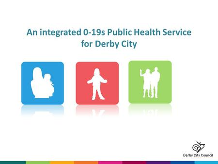 An integrated 0-19s Public Health Service for Derby City.