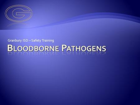 Granbury ISD – Safety Training. A Bloodborne Pathogen is an infectious disease that can be transmitted through blood or other body fluids. Body fluids.
