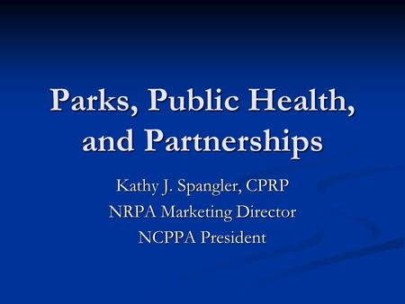 Parks, Public Health, and Partnerships Kathy J. Spangler, CPRP NRPA Marketing Director NCPPA President.