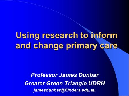 Using research to inform and change primary care Professor James Dunbar Greater Green Triangle UDRH