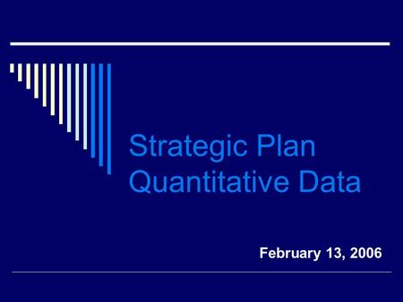 Strategic Plan Quantitative Data February 13, 2006.