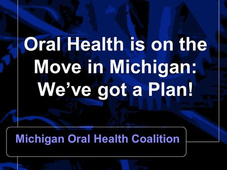 Oral Health is on the Move in Michigan: We've got a Plan! Michigan Oral Health Coalition.