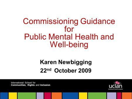 International School for Communities, Rights and Inclusion Commissioning Guidance for Public Mental Health and Well-being Karen Newbigging 22 nd October.
