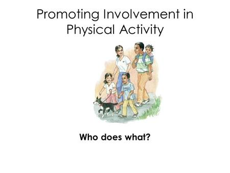 Promoting Involvement in Physical Activity Who does what?