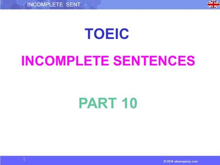 © 2014 wheresjenny.com INCOMPLETE SENT. TOEIC INCOMPLETE SENTENCES PART 10.