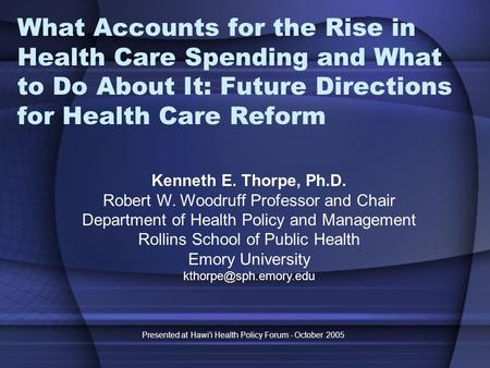 Presented at Hawi'i Health Policy Forum - October 2005 What Accounts for the Rise in Health Care Spending and What to Do About It: Future Directions for.