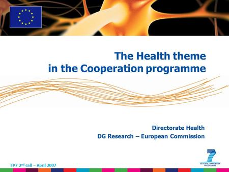 1 Directorate Health DG Research – European Commission FP7 2 nd call – April 2007 The Health theme <strong>in</strong> the Cooperation programme.