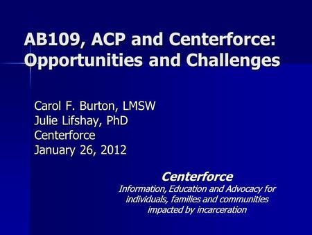 AB109, ACP and Centerforce: Opportunities and Challenges Carol F. Burton, LMSW Julie Lifshay, PhD Centerforce January 26, 2012 Centerforce Information,