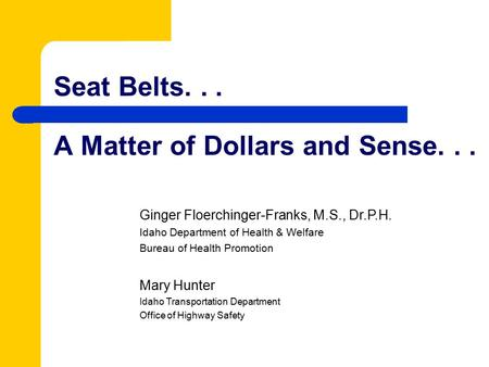 Seat Belts... A Matter of Dollars and Sense... Ginger Floerchinger-Franks, M.S., Dr.P.H. Idaho Department of Health & Welfare Bureau of Health Promotion.