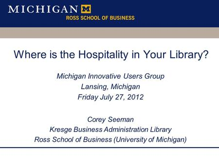 Where is the Hospitality in Your Library? Michigan Innovative Users Group Lansing, Michigan Friday July 27, 2012 Corey Seeman Kresge Business Administration.