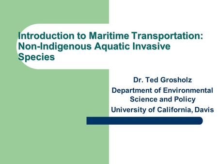 Introduction to Maritime Transportation: Non-Indigenous Aquatic Invasive Species Dr. Ted Grosholz Department of Environmental Science and Policy University.